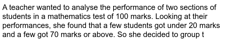 A teacher wanted to analyse the performance of two   sections of students in a mathematics test of 100 marks. Looking at their   performances, she found that a few students got under 20 marks and a few got   70 marks or above. So she decided to group t