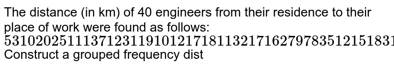The distance   (in km) of 40 engineers from their residence to their place of work were   found as follows:  `5 3 10 20 25 11 13 7 12 31 19 10 12 17 18 11 32 17 16 2 7 9 7 8 3 5 12 15 18 3 12 14 2 9 6 15 15 7 6 12`  Construct a   grouped frequency dist