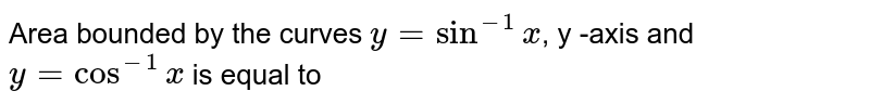 Area bounded by the curves `y=sin^(-1)x`, y -axis and `y=cos^(-1)x` is equal to
