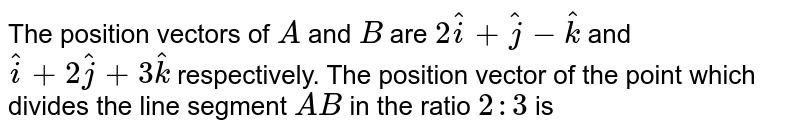 The position vectors of `A` and `B` are `2hat i+hat j-hat k` and `hat i+2hat j+3hat k` respectively. The position vector of the point which divides the line segment `AB` in the ratio `2:3` is