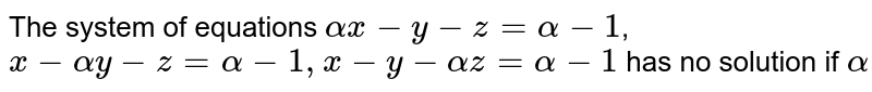 The system of equations `alpha x-y-z=alpha-1`,`x-alpha y-z=alpha-1,x-y-alpha z=alpha-1` has no solution if `alpha`