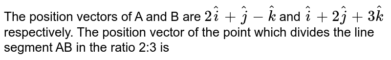 The position vectors of A and B are `2hat i+hat j-hat k` and `hat i+2hat j+3hat k` respectively. The position vector of the point which divides the line segment AB in the ratio 2:3 is