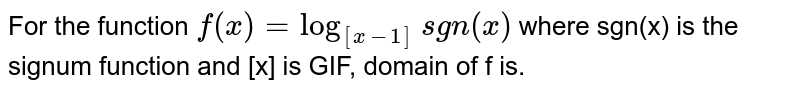 For the function `f(x)=log_([x-1])sgn(x)` where sgn(x) is the signum function and [x] is GIF, domain of f is.