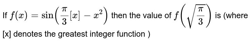 If `f(x)=sin((pi)/(3)[x]-x^(2))` then the value of `f(sqrt((pi)/(3)))` is (where [x] denotes the greatest integer function )