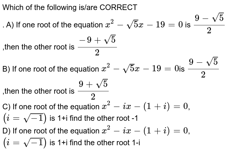 Which of the following is/are CORRECT <br>. A) If one root of the equation `x^(2)-sqrt(5)x-19=0` is `(9-sqrt(5))/(2)` ,then the  other root is `(-9+sqrt(5))/(2)`<br> B) If one root of the equation `x^(2)-sqrt(5)x-19=0`is `(9-sqrt(5))/(2)` ,then the  other root is `(9+sqrt(5))/(2)`<br> C) If one root of the equation `x^(2)-ix-(1+i)=0`,`(i=sqrt(-1))` is 1+i  find the other root -1<br> D) If one root of the equation `x^(2)-ix-(1+i)=0`,`(i=sqrt(-1))` is 1+i find the other root 1-i