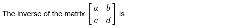 The inverse of the matrix `{:[(a,b),(c,d)]:}` is