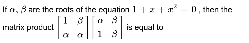 If `alpha , beta` are the roots of the equation `1 + x + x^(2) = 0` , then the matrix product `[{:( 1 , beta) , (alpha , alpha):}] [{:(alpha , beta) , (1 , beta):}] ` is equal to