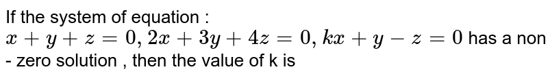 If the system of equation : ` x + y + z = 0 , 2 x + 3y + 4z = 0 , kx + y - z = 0` has a non - zero solution , then the value of k is