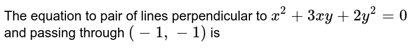 The equation to pair of lines perpendicular to `x^2 + 3xy + 2y^2 =0` and passing through `(-1, -1)` is