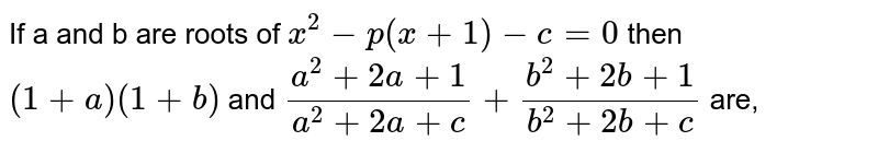 If a and b are roots of `x^2 -p(x+1)-c =0` then `(1+a) (1+b)` and `(a^2 + 2a+1)/(a^2 + 2a+c) + (b^2 +2b +1)/(b^2 + 2b +c)` are,