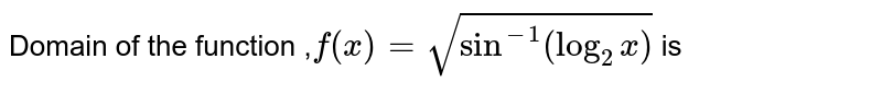 Domain of the function  ,` f(x) = sqrt(sin^(-1) (log_2 x)) ` is