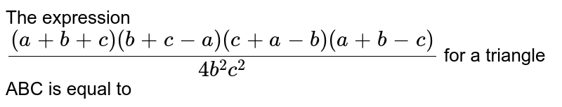 The expression  `((a+b+c)(b+c-a)(c+a-b)(a+b-c))/(4b^2 c^2)` for a triangle ABC is equal to