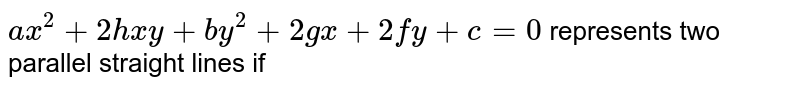 `ax^(2)+2hxy+by^(2)+2gx+2fy+c=0` represents two parallel straight lines if