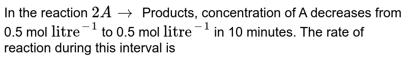 """In the reaction `2A to`  Products, concentration of A decreases from 0.5 mol `""""litre""""^(-1)` to 0.5 mol `""""litre""""^(-1)`  in 10 minutes. The rate of reaction during this interval is"""