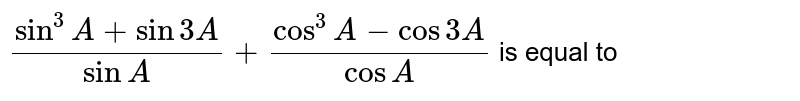`(sin^(3)A+sin3A)/(sinA)+(cos^(3)A-cos3A)/(cosA)` is equal to