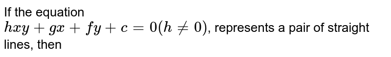 If the equation <br> `hxy+gx+fy+c=0(h!=0)`, represents a pair of straight lines, then