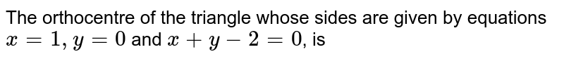 The orthocentre of the triangle whose sides are given by equations `x=1,y=0` and `x+y-2=0`, is