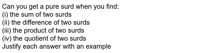 Can you get a pure surd when you find:  <br> (i) the sum of two surds <br> (ii) the difference of two surds <br> (iii) the product of two surds <br> (iv) the quotient of two surds <br> Justify each answer with an example