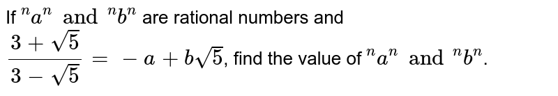 """If `""""""""^(n)a^(n) and """"""""^(n)b^(n)` are rational numbers and `(3+sqrt5)/(3-sqrt5)=-a+bsqrt5`, find the value of `""""""""^(n)a^(n) and """"""""^(n) b^(n)`."""