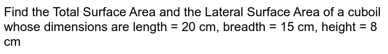 Find the Total Surface Area and the Lateral Surface Area of a cuboil whose dimensions are length = 20 cm, breadth = 15 cm, height = 8 cm