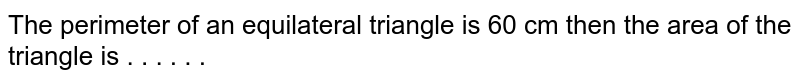 The perimeter of an equilateral triangle is 60 cm then the area of the triangle is  . . . . . .