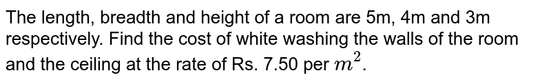 The length, breadth and height of a room are 5m, 4m and 3m respectively. Find the cost of white washing the walls of the room and the ceiling at the rate of Rs. 7.50 per `m^(2)`.