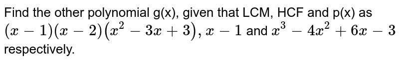 Find the other polynomial g(x), given that LCM, HCF and p(x) as `(x - 1) (x - 2) (x^(2) - 3x + 3) , x - 1` and `x^(3) - 4x^(2) + 6x - 3` respectively.