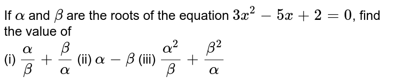 If `alpha` and `beta` are the roots of the equation `3x^(2) - 5x + 2 = 0`, find the value of <br> (i) `(alpha)/(beta) + (beta)/(alpha)` (ii) `alpha-beta` (iii) `(alpha^(2))/(beta) + (beta^(2))/(alpha)`