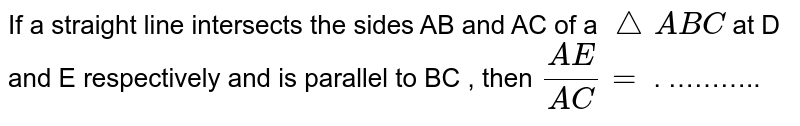 If a straight line intersects the sides AB and AC of a `triangle ABC` at D and E respectively and is parallel to BC , then ` (AE)/(AC) = ` . ………..