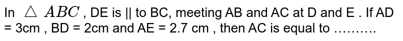 In `triangle ABC` , DE is || to  BC, meeting AB and AC at D and E . If AD = 3cm , BD = 2cm and AE = 2.7 cm , then AC is equal to ……….