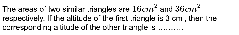 The areas of two similar triangles are `16 cm^2`  and `36cm^2` respectively. If the altitude of the first triangle is 3 cm , then the corresponding altitude of the other triangle is ……….