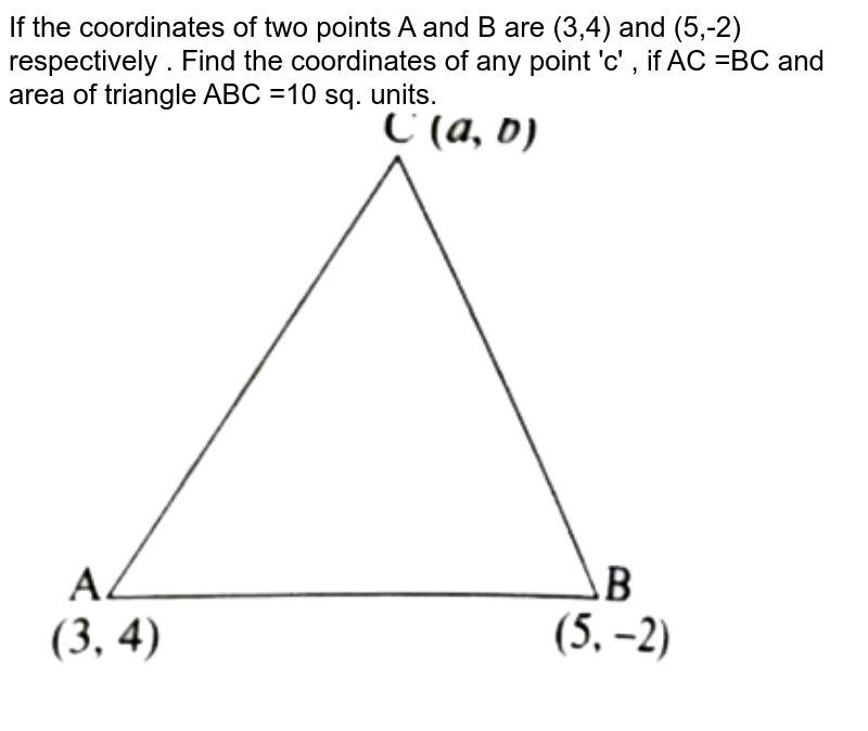 """If the coordinates of two points A and B are (3,4) and (5,-2) respectively . Find the coordinates of any point 'c' , if AC =BC and area of triangle ABC =10 sq. units.  <br> <img src=""""https://d10lpgp6xz60nq.cloudfront.net/physics_images/FM_MAT_X_C05_E09_028_Q01.png"""" width=""""80%"""">"""