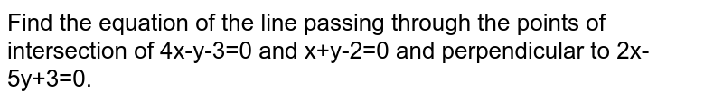 Find the equation of the line passing through the points of intersection of 4x-y-3=0 and x+y-2=0 and perpendicular to 2x-5y+3=0.
