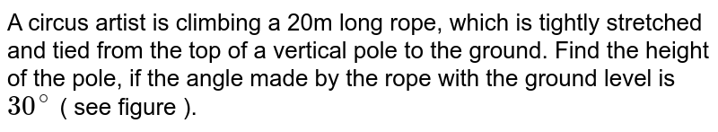 A circus artist is climbing a 20m long rope, which is tightly stretched and tied from the top of a vertical pole to the ground. Find the height of the pole, if the angle made by the rope with the ground level is `30^(@)` ( see figure ).