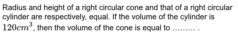 Radius and height of a right circular cone and that of a right circular cylinder are respectively, equal. If the volume of the cylinder is `120cm^(3)`, then the volume of the cone is equal to ……… .