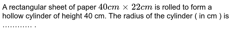 A rectangular sheet of paper `40 cm xx 22 cm` is rolled to form a hollow cylinder of height 40 cm. The radius of the cylinder ( in cm ) is ………… .