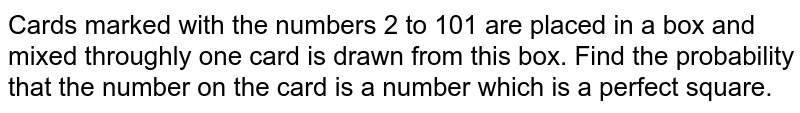 Cards marked with the numbers 2 to 101 are placed in a box and mixed throughly one card is drawn from this box. Find the probability that the number on the card is a number which is a perfect square.