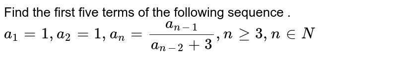 Find the first five terms of the following sequence . <br> `a_1 = 1 , a_2 = 1 , a_n = (a_(n-1))/(a_(n-2) + 3) , n ge 3 , n in N`