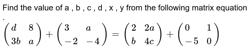 Find the value of a , b , c , d , x , y from the following matrix equation . <br> `({:(d , 8) , (3b , a):}) + ({:(3 , a) , (-2 , -4):})= ({:(2 , 2a) , (b , 4c):}) + ({:(0 , 1) , (-5 , 0):})`