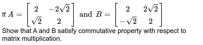 If  `{:A= [(2,-2sqrt2),(sqrt2,2)]:}and B = {:[(2,2sqrt2),(-sqrt2,2)]:}` <br> Show that A and B satisfy commutative property with respect to matrix multiplication.