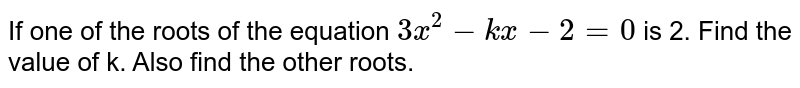If one  of the roots of the equation `3x^(2)-kx-2=0 ` is 2. Find the value of k. Also find the other roots.