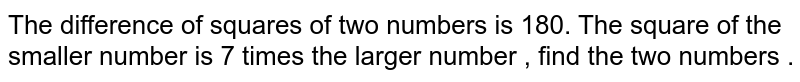 The difference of squares of two numbers is 180. The square  of the smaller  number is 7 times  the larger number , find the two numbers .