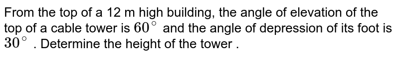From the top of a 12 m high building, the angle  of elevation of the top of a cable  tower  is `60^(@)` and the angle  of depression of its foot  is ` 30^(@)` . Determine the height of the tower .