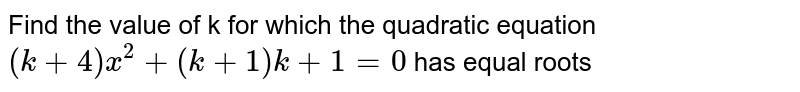 Find the value  of k for which the quadratic  equation `(k+4)x^(2) + (k+1)k+1=0` has equal roots
