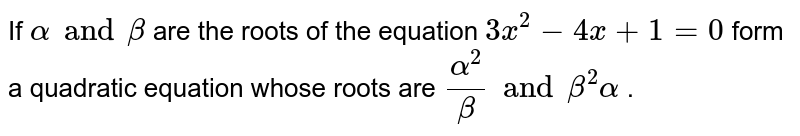 If `alpha and beta ` are the roots  of the equation ` 3x^(2) - 4x+1=0` form a quadratic equation whose roots are `(alpha^2)/(beta) and beta^(2)alpha` .