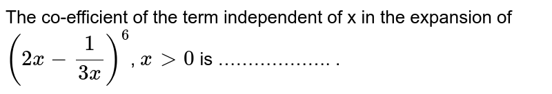 The co-efficient of the term independent of x in the expansion of `(2x-(1)/(3x))^(6)`, `x>0` is ………………. .
