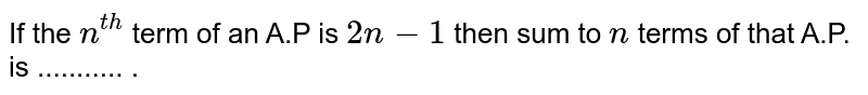 If the `n^(th)` term of an A.P is `2n-1` then sum  to `n` terms of that  A.P. is  ........... .