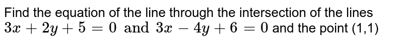 Find the equation of the line  through the intersection of the lines `3x+2y +5 = 0  and  3x - 4y +6 = 0 ` and  the point (1,1)