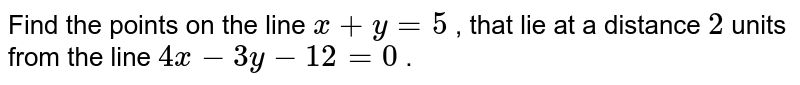 Find the points on the line `x + y = 5` , that lie at a distance `2` units from the  line `4x - 3y - 12 = 0` .