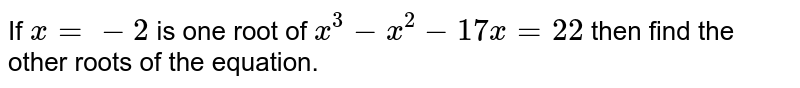 If ` x=-2`  is one root of `x^3 -x^2 -17x =22` then find the other roots of the equation.